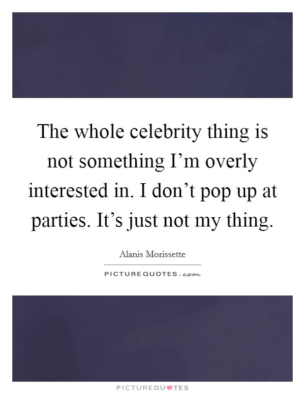 The whole celebrity thing is not something I'm overly interested in. I don't pop up at parties. It's just not my thing Picture Quote #1