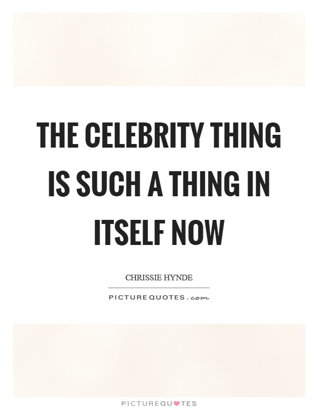The celebrity thing is such a thing in itself now Picture Quote #1