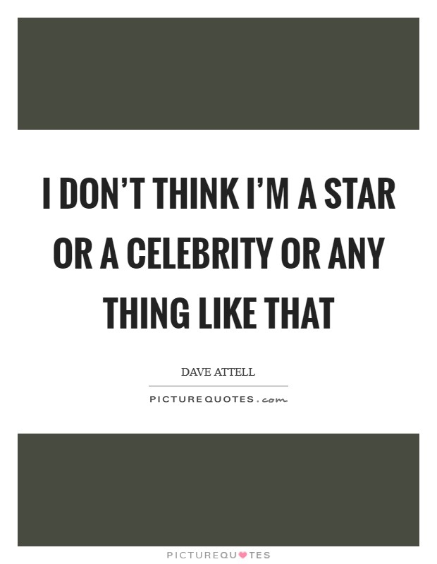 I don't think I'm a star or a celebrity or any thing like that Picture Quote #1
