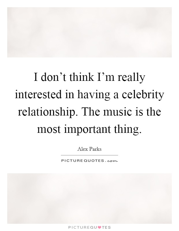I don't think I'm really interested in having a celebrity relationship. The music is the most important thing Picture Quote #1