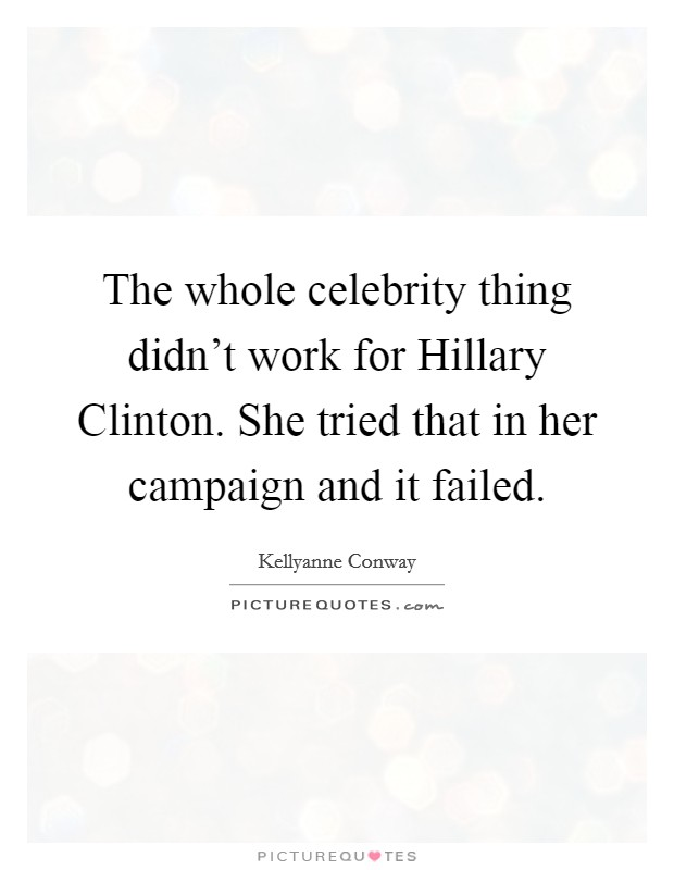 The whole celebrity thing didn't work for Hillary Clinton. She tried that in her campaign and it failed Picture Quote #1