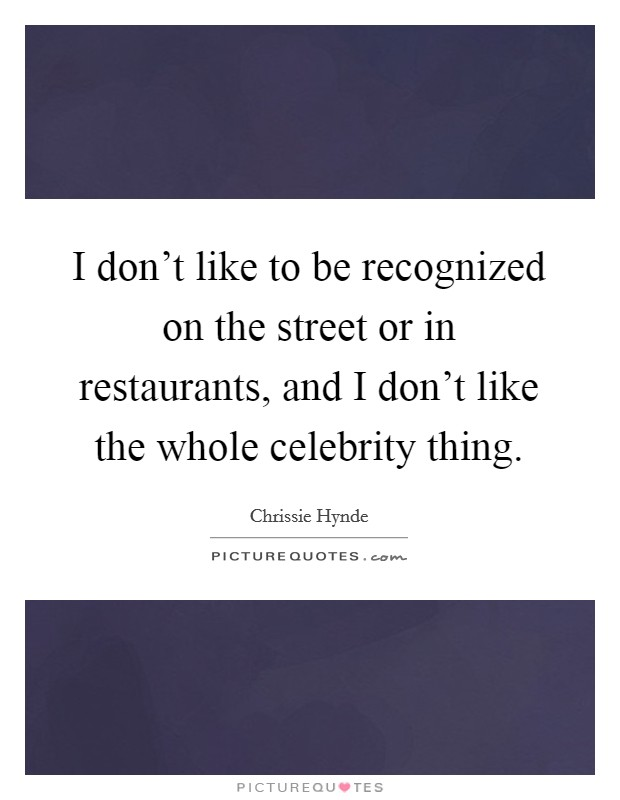 I don't like to be recognized on the street or in restaurants, and I don't like the whole celebrity thing Picture Quote #1
