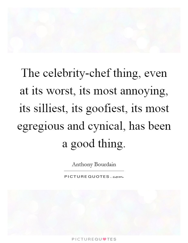 The celebrity-chef thing, even at its worst, its most annoying, its silliest, its goofiest, its most egregious and cynical, has been a good thing Picture Quote #1