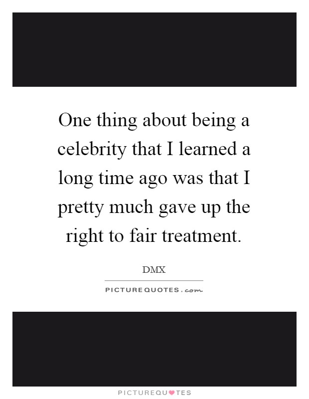 One thing about being a celebrity that I learned a long time ago was that I pretty much gave up the right to fair treatment Picture Quote #1