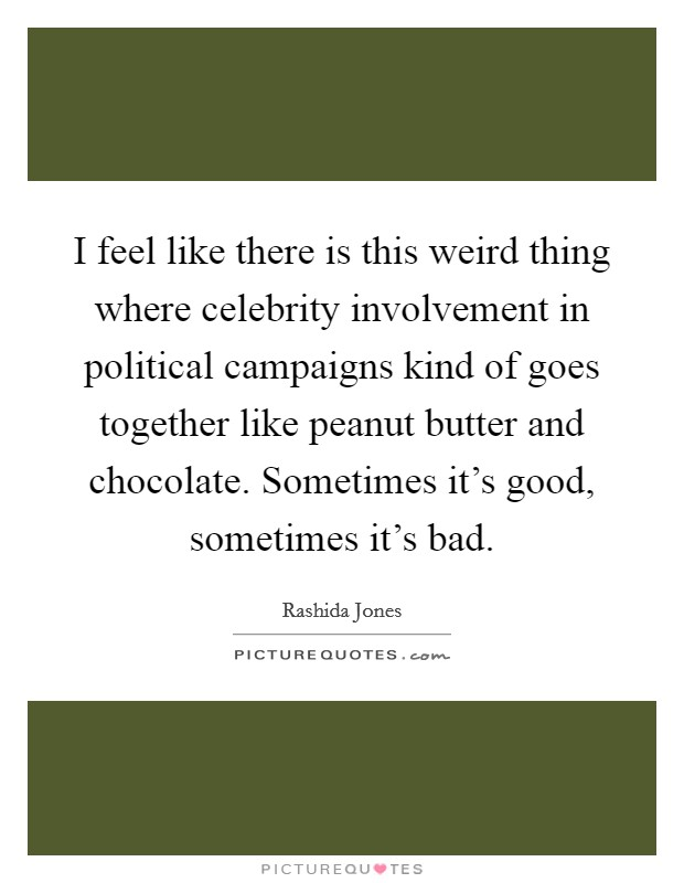 I feel like there is this weird thing where celebrity involvement in political campaigns kind of goes together like peanut butter and chocolate. Sometimes it's good, sometimes it's bad Picture Quote #1