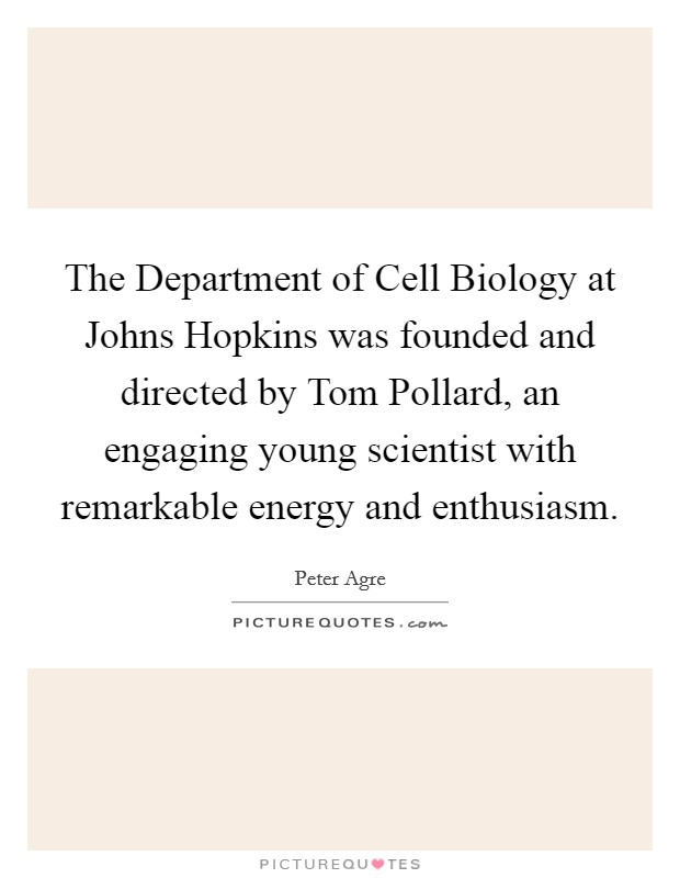 The Department of Cell Biology at Johns Hopkins was founded and directed by Tom Pollard, an engaging young scientist with remarkable energy and enthusiasm Picture Quote #1