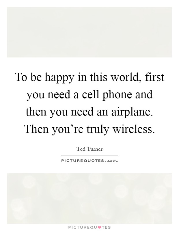 To be happy in this world, first you need a cell phone and then you need an airplane. Then you're truly wireless Picture Quote #1