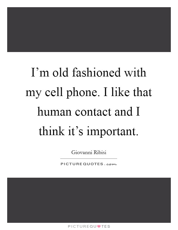 I'm old fashioned with my cell phone. I like that human contact and I think it's important Picture Quote #1