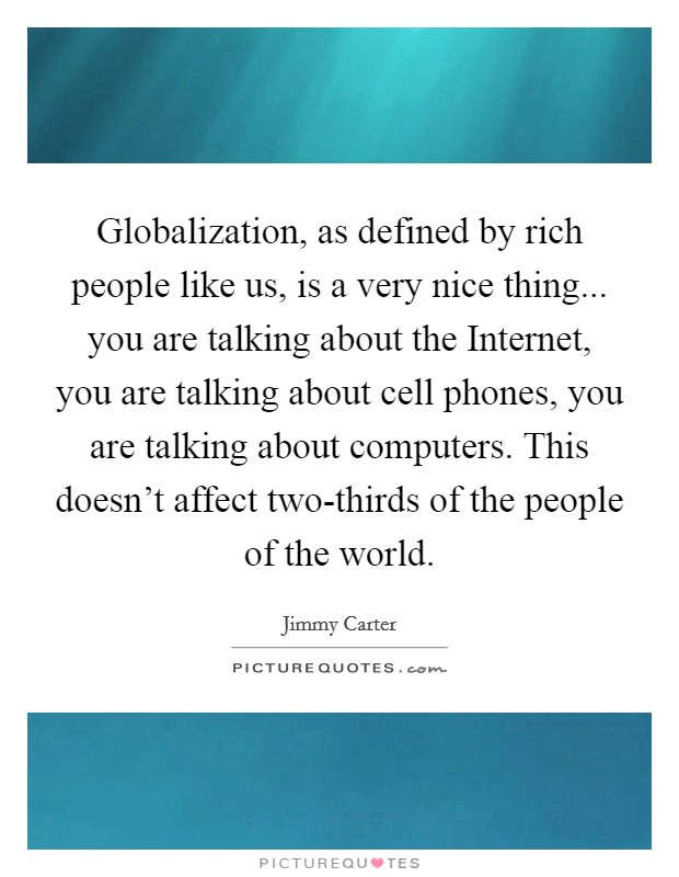 Globalization, as defined by rich people like us, is a very nice thing... you are talking about the Internet, you are talking about cell phones, you are talking about computers. This doesn't affect two-thirds of the people of the world Picture Quote #1
