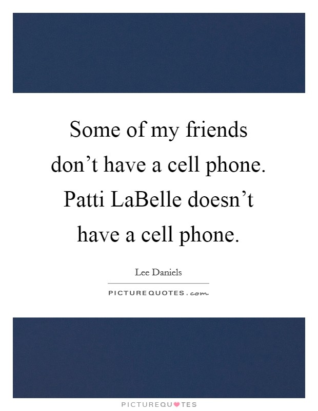 Some of my friends don't have a cell phone. Patti LaBelle doesn't have a cell phone Picture Quote #1
