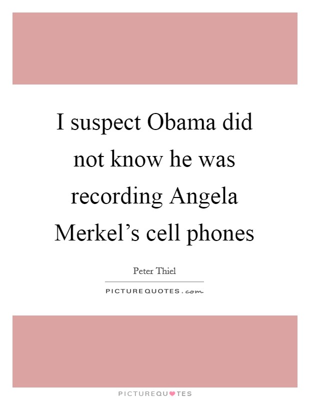 I suspect Obama did not know he was recording Angela Merkel's cell phones Picture Quote #1