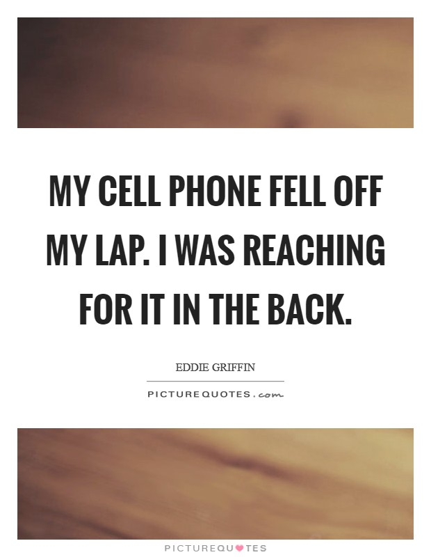 My cell phone fell off my lap. I was reaching for it in the back Picture Quote #1
