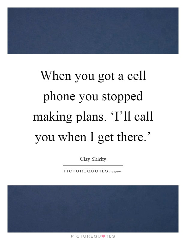 When you got a cell phone you stopped making plans. 'I'll call you when I get there.' Picture Quote #1