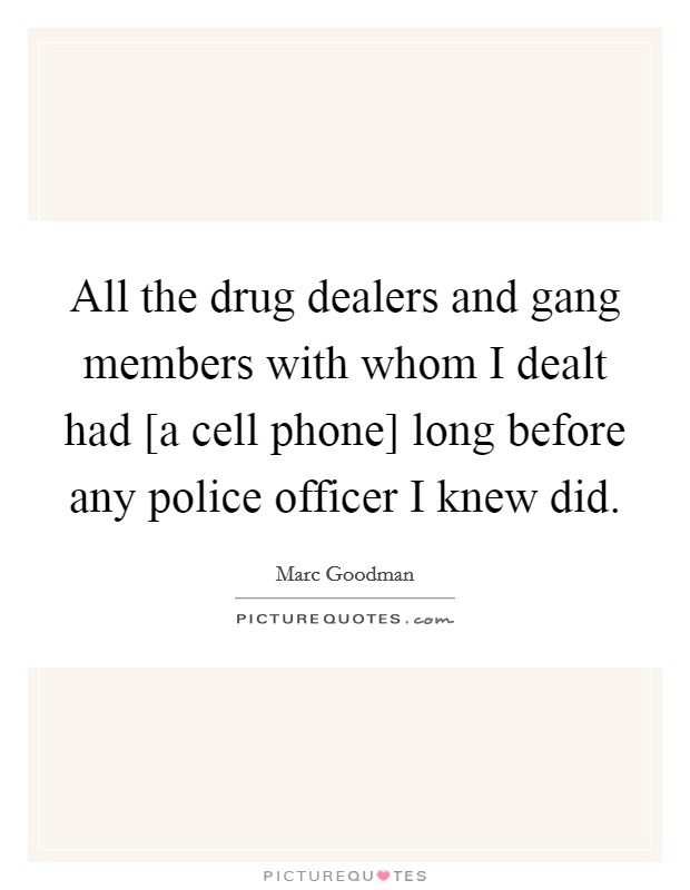 All the drug dealers and gang members with whom I dealt had [a cell phone] long before any police officer I knew did Picture Quote #1