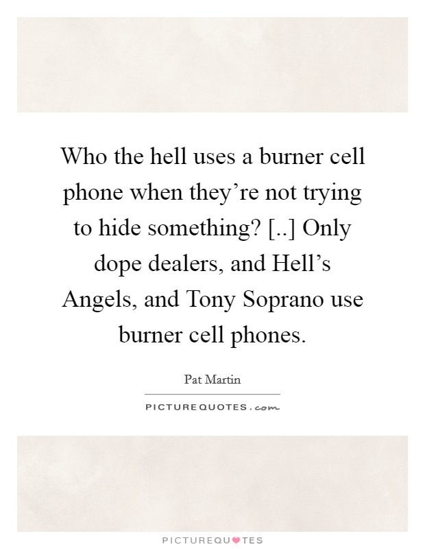 Who the hell uses a burner cell phone when they're not trying to hide something? [..] Only dope dealers, and Hell's Angels, and Tony Soprano use burner cell phones Picture Quote #1