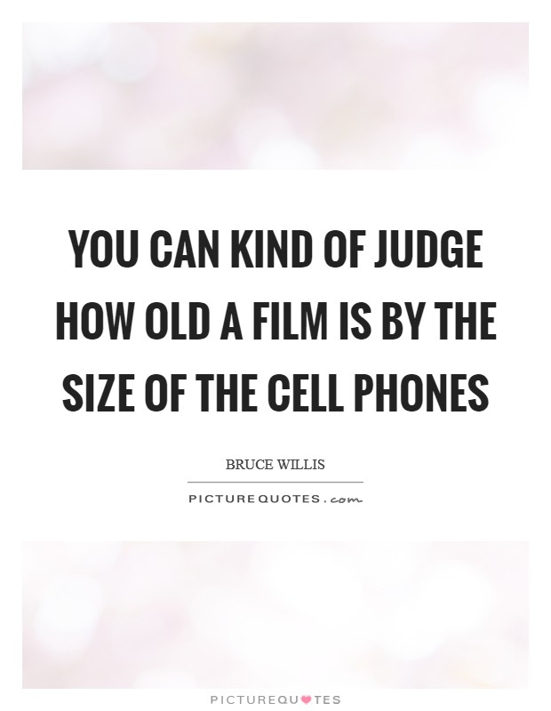 You can kind of judge how old a film is by the size of the cell phones Picture Quote #1