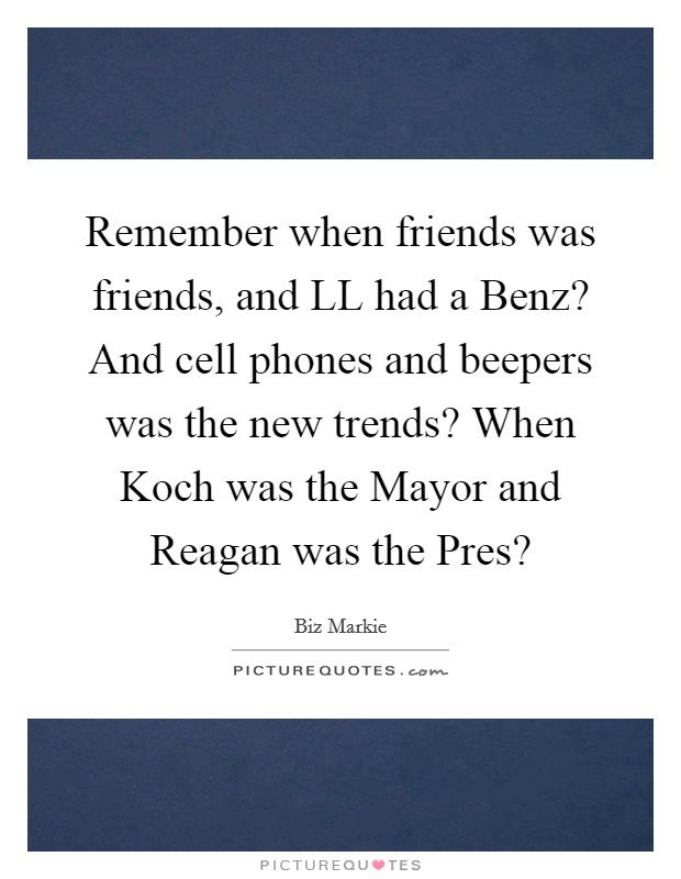 Remember when friends was friends, and LL had a Benz? And cell phones and beepers was the new trends? When Koch was the Mayor and Reagan was the Pres? Picture Quote #1