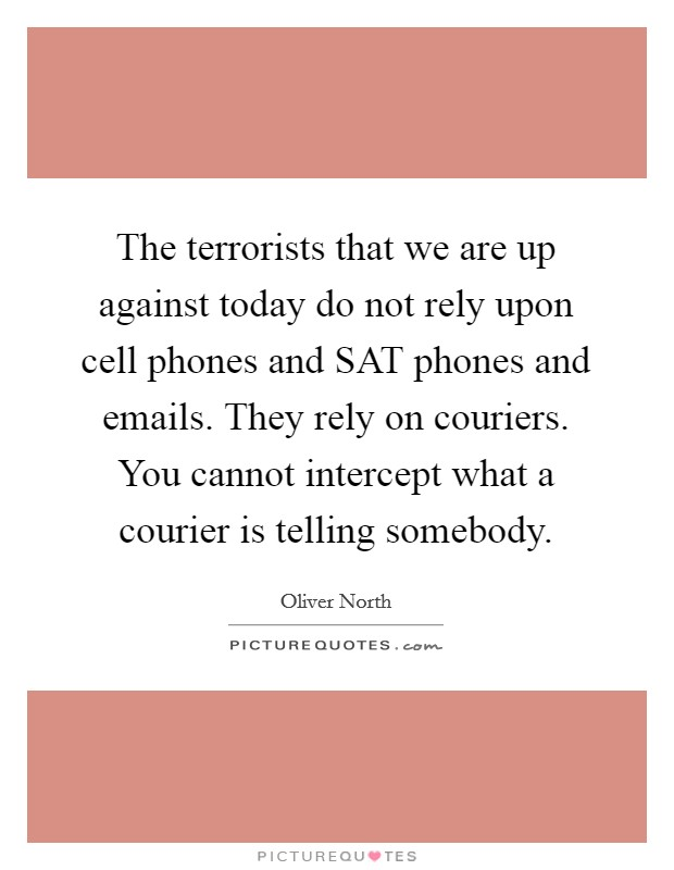 The terrorists that we are up against today do not rely upon cell phones and SAT phones and emails. They rely on couriers. You cannot intercept what a courier is telling somebody Picture Quote #1