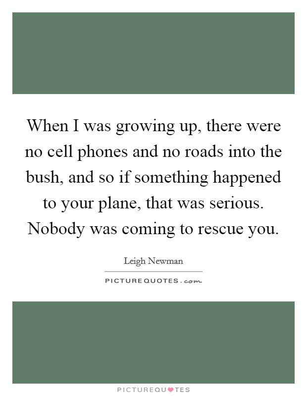 When I was growing up, there were no cell phones and no roads into the bush, and so if something happened to your plane, that was serious. Nobody was coming to rescue you Picture Quote #1