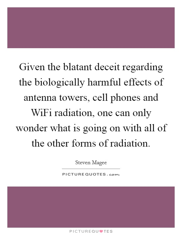 Given the blatant deceit regarding the biologically harmful effects of antenna towers, cell phones and WiFi radiation, one can only wonder what is going on with all of the other forms of radiation Picture Quote #1