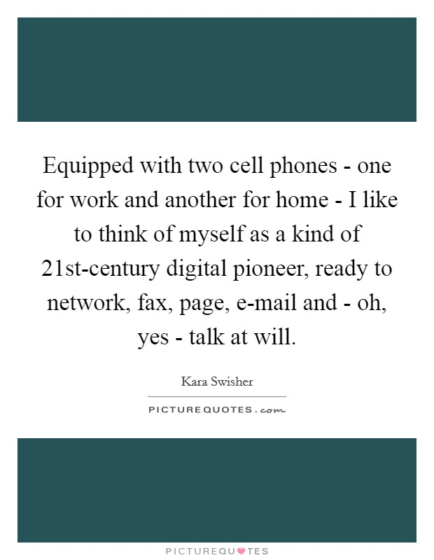 Equipped with two cell phones - one for work and another for home - I like to think of myself as a kind of 21st-century digital pioneer, ready to network, fax, page, e-mail and - oh, yes - talk at will Picture Quote #1