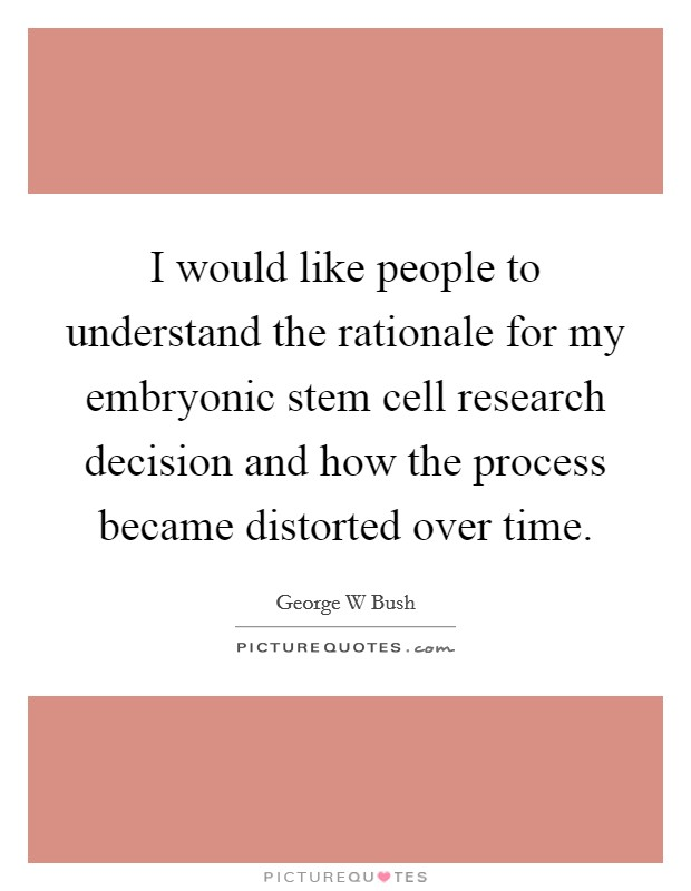 I would like people to understand the rationale for my embryonic stem cell research decision and how the process became distorted over time Picture Quote #1