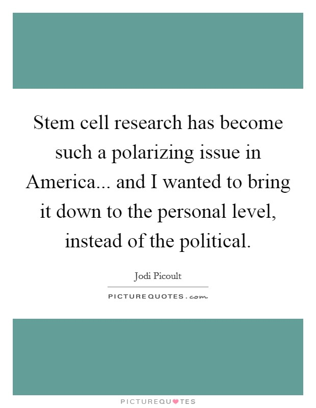 Stem cell research has become such a polarizing issue in America... and I wanted to bring it down to the personal level, instead of the political Picture Quote #1