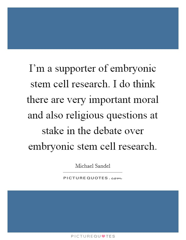 I'm a supporter of embryonic stem cell research. I do think there are very important moral and also religious questions at stake in the debate over embryonic stem cell research Picture Quote #1