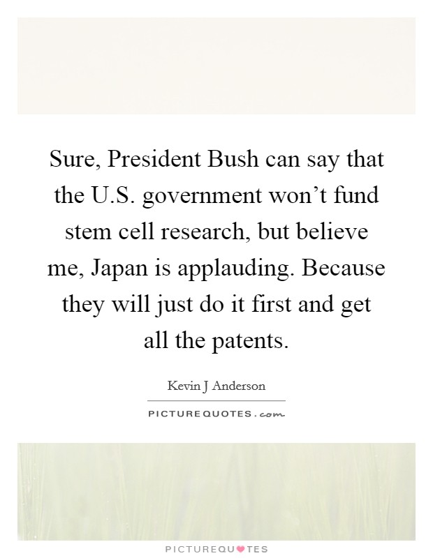 Sure, President Bush can say that the U.S. government won't fund stem cell research, but believe me, Japan is applauding. Because they will just do it first and get all the patents Picture Quote #1