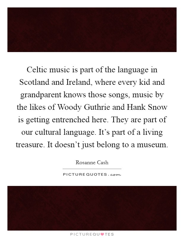 Celtic music is part of the language in Scotland and Ireland, where every kid and grandparent knows those songs, music by the likes of Woody Guthrie and Hank Snow is getting entrenched here. They are part of our cultural language. It's part of a living treasure. It doesn't just belong to a museum Picture Quote #1