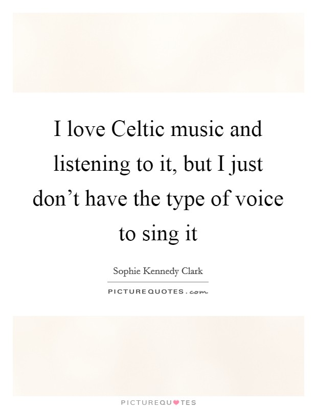 I love Celtic music and listening to it, but I just don't have the type of voice to sing it Picture Quote #1