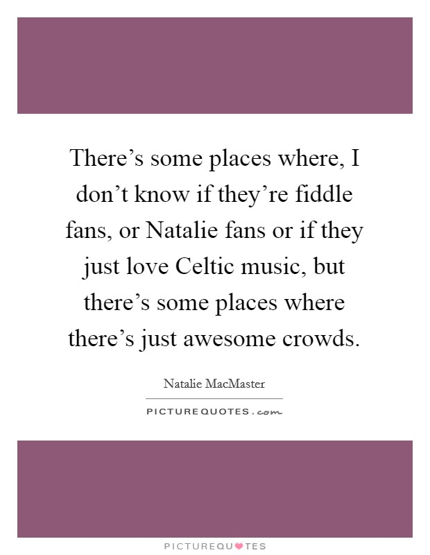 There's some places where, I don't know if they're fiddle fans, or Natalie fans or if they just love Celtic music, but there's some places where there's just awesome crowds Picture Quote #1