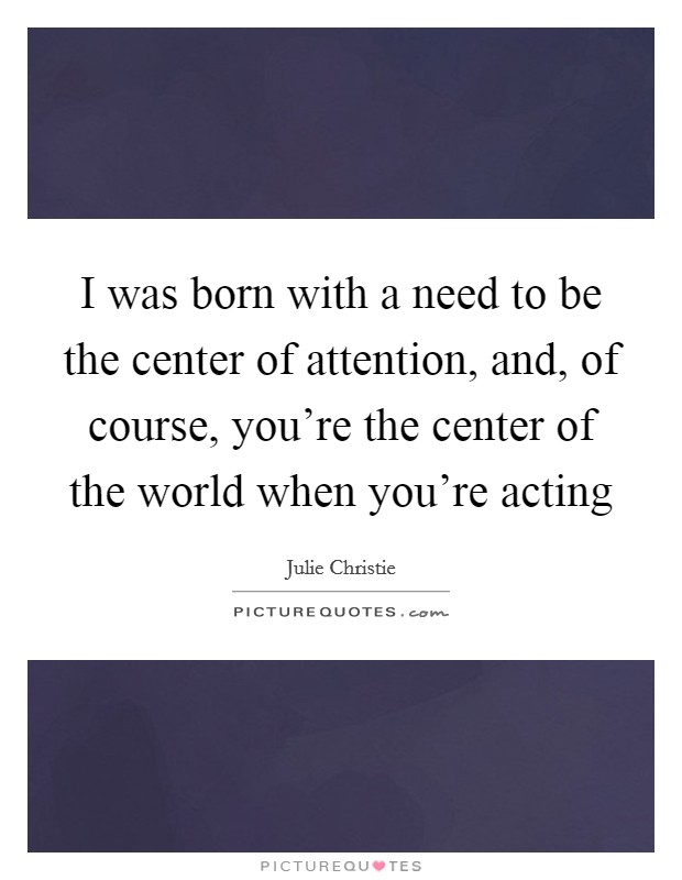 I was born with a need to be the center of attention, and, of course, you're the center of the world when you're acting Picture Quote #1