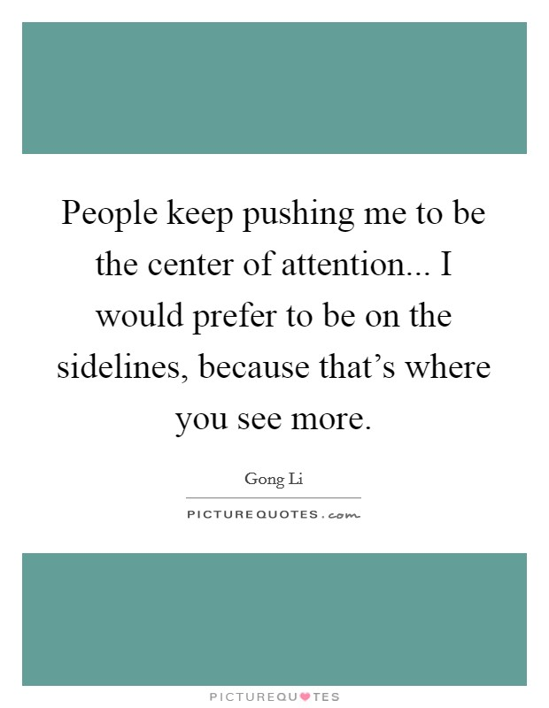 People keep pushing me to be the center of attention... I would prefer to be on the sidelines, because that's where you see more Picture Quote #1