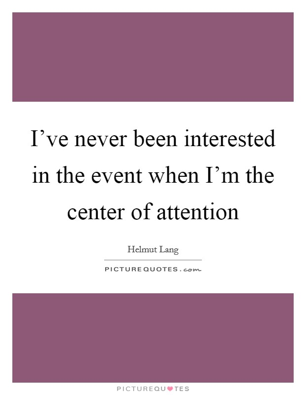 I've never been interested in the event when I'm the center of attention Picture Quote #1