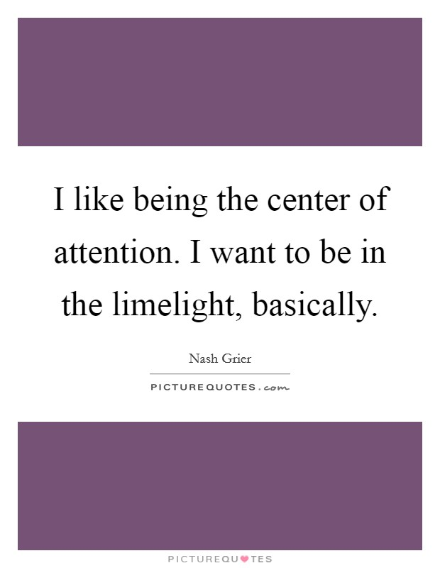 I like being the center of attention. I want to be in the limelight, basically Picture Quote #1