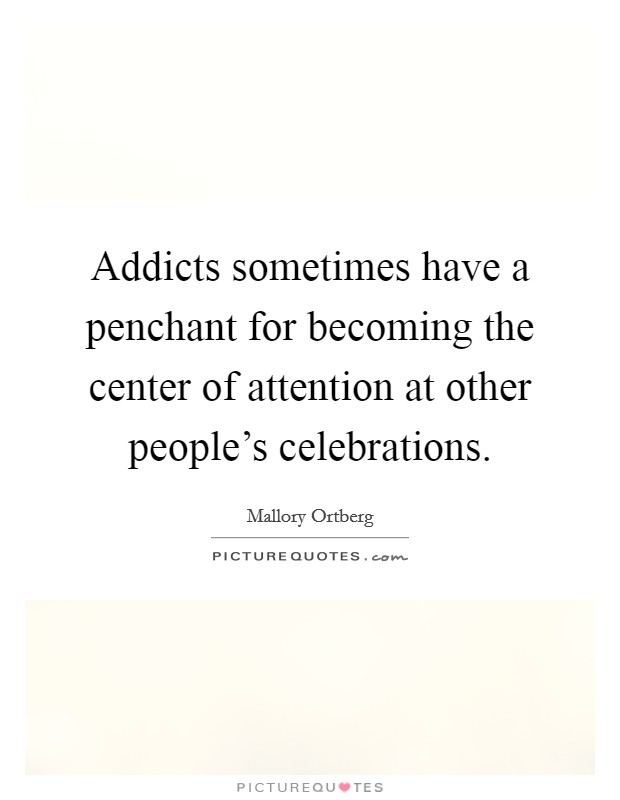 Addicts sometimes have a penchant for becoming the center of attention at other people's celebrations Picture Quote #1