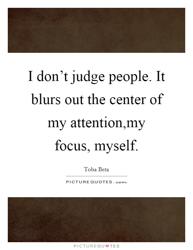 I don't judge people. It blurs out the center of my attention,my focus, myself Picture Quote #1