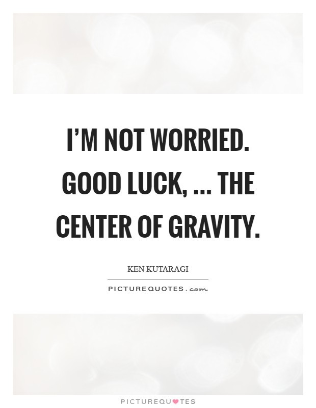 I'm not worried. Good luck, ... the center of gravity Picture Quote #1