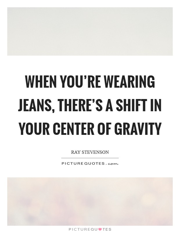 When you're wearing jeans, there's a shift in your center of gravity Picture Quote #1