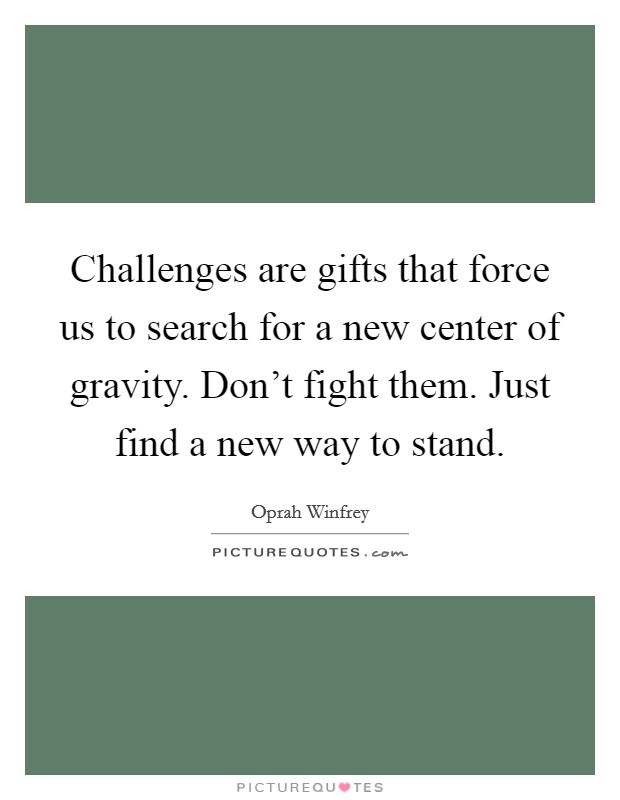 Challenges are gifts that force us to search for a new center of gravity. Don't fight them. Just find a new way to stand Picture Quote #1