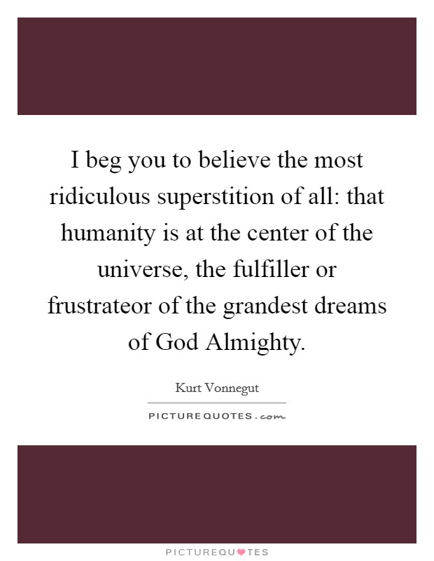 I beg you to believe the most ridiculous superstition of all: that humanity is at the center of the universe, the fulfiller or frustrateor of the grandest dreams of God Almighty. Picture Quote #1