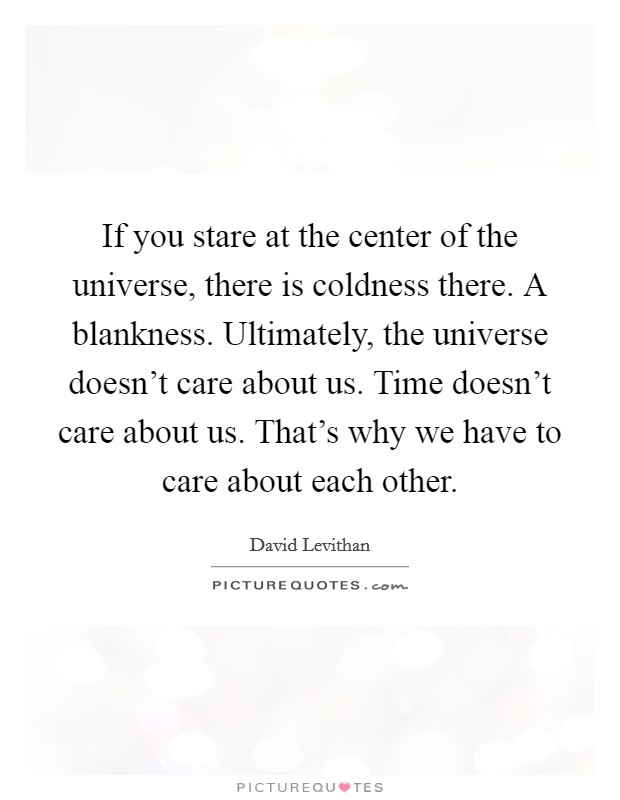 If you stare at the center of the universe, there is coldness there. A blankness. Ultimately, the universe doesn't care about us. Time doesn't care about us. That's why we have to care about each other Picture Quote #1