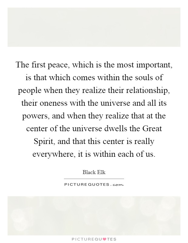 The first peace, which is the most important, is that which comes within the souls of people when they realize their relationship, their oneness with the universe and all its powers, and when they realize that at the center of the universe dwells the Great Spirit, and that this center is really everywhere, it is within each of us Picture Quote #1