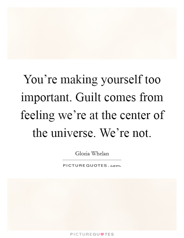 You're making yourself too important. Guilt comes from feeling we're at the center of the universe. We're not Picture Quote #1
