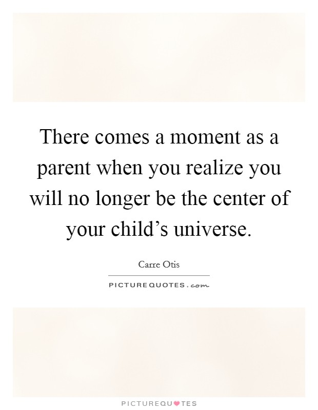 There comes a moment as a parent when you realize you will no longer be the center of your child's universe Picture Quote #1