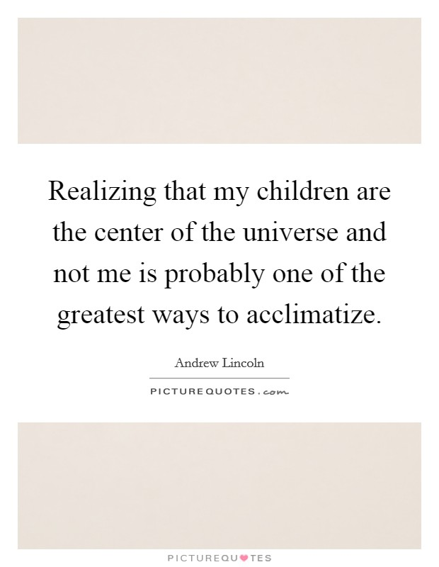 Realizing that my children are the center of the universe and not me is probably one of the greatest ways to acclimatize. Picture Quote #1