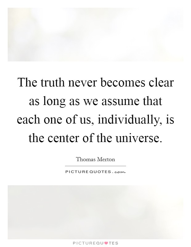 The truth never becomes clear as long as we assume that each one of us, individually, is the center of the universe Picture Quote #1