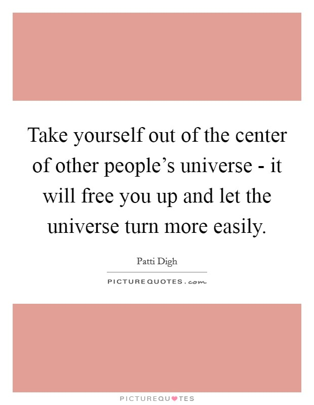 Take yourself out of the center of other people's universe - it will free you up and let the universe turn more easily Picture Quote #1