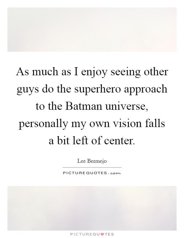 As much as I enjoy seeing other guys do the superhero approach to the Batman universe, personally my own vision falls a bit left of center Picture Quote #1